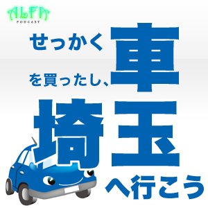せっかく車を買ったし、埼玉にいこう - ALFAポッドキャスト